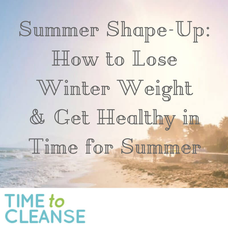 Summer Shape-Up: How to Lose Winter Weight & Get Healthy in Time for Summer
