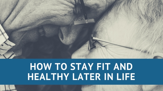 How to Stay Fit and Healthy Later in Life