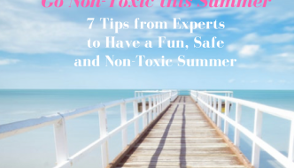 Go Non-Toxic this Summer: 7 Tips from Top Experts to Have a Fun, Safe & Chemical-Free Summer
